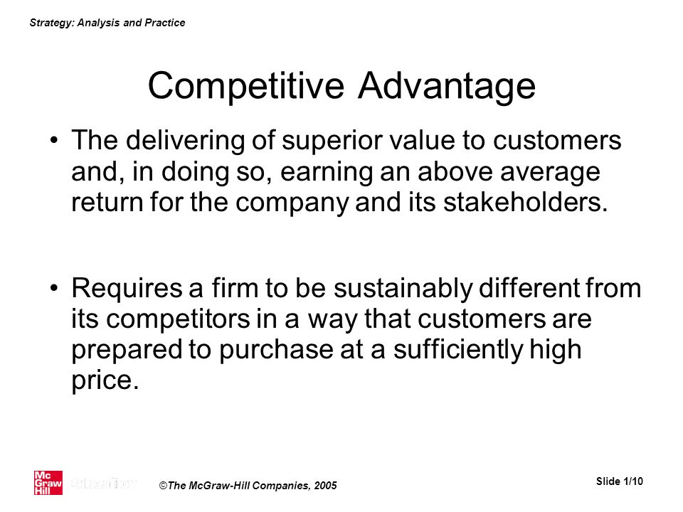 Strategy: Analysis and Practice Slide 1/10 ©The McGraw-Hill Companies, 2005 Competitive Advantage The delivering of superior value to customers and, i