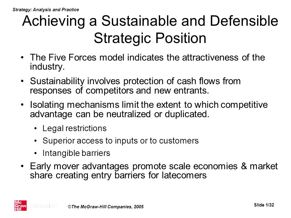 Strategy: Analysis and Practice Slide 1/32 ©The McGraw-Hill Companies, 2005 Achieving a Sustainable and Defensible Strategic Position The Five Forces