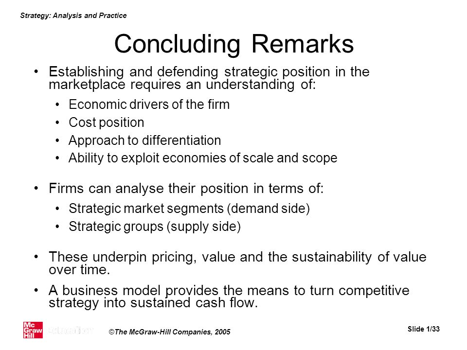 Strategy: Analysis and Practice Slide 1/33 ©The McGraw-Hill Companies, 2005 Concluding Remarks Establishing and defending strategic position in the ma