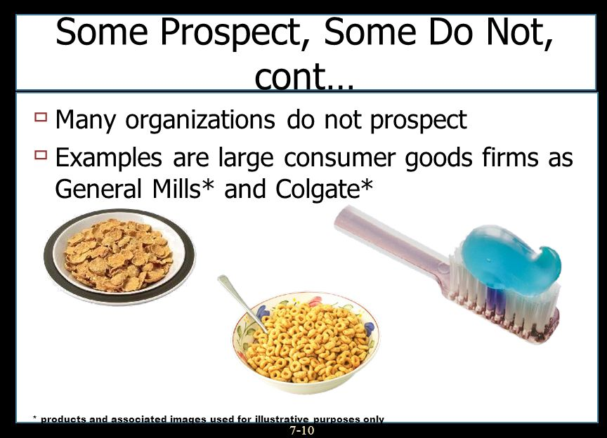 7-10 Some Prospect, Some Do Not, cont… Many organizations do not prospect Examples are large consumer goods firms as General Mills* and Colgate* * products and associated images used for illustrative purposes only