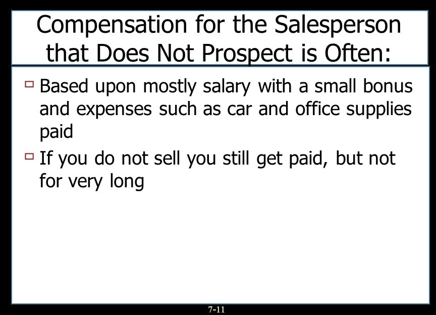 7-11 Compensation for the Salesperson that Does Not Prospect is Often: Based upon mostly salary with a small bonus and expenses such as car and office supplies paid If you do not sell you still get paid, but not for very long