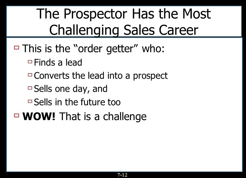 7-12 The Prospector Has the Most Challenging Sales Career This is the order getter who: Finds a lead Converts the lead into a prospect Sells one day, and Sells in the future too WOW.