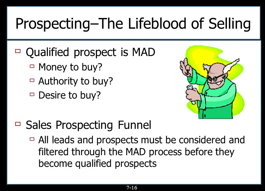 7-16 Prospecting–The Lifeblood of Selling Qualified prospect is MAD Money to buy? Authority to buy? Desire to buy? Sales Prospecting Funnel All leads