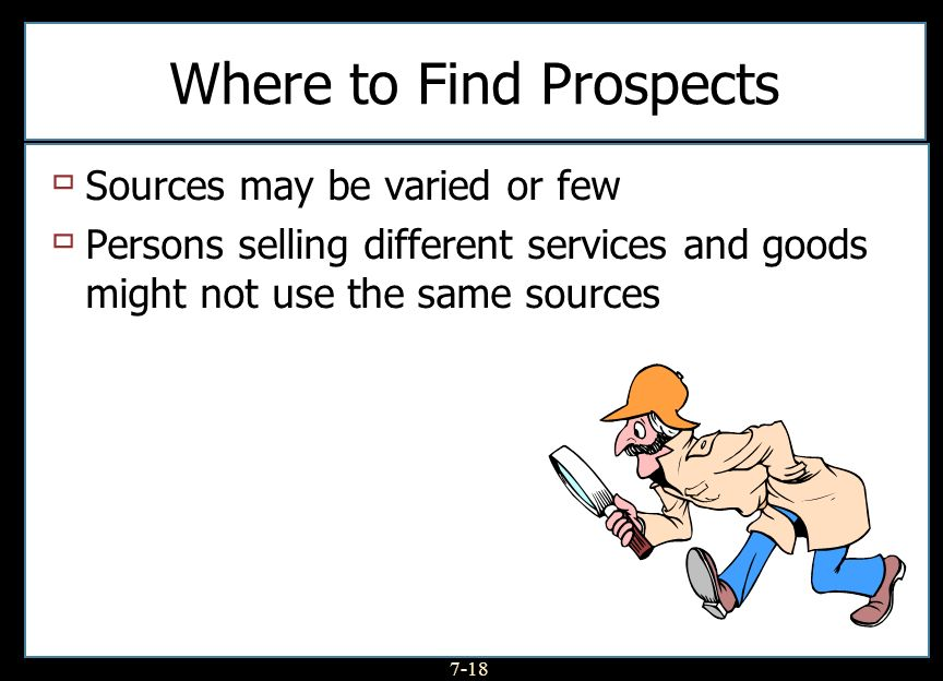7-18 Where to Find Prospects Sources may be varied or few Persons selling different services and goods might not use the same sources