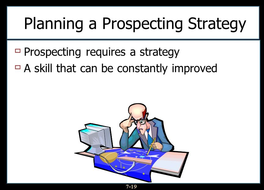 7-19 Planning a Prospecting Strategy Prospecting requires a strategy A skill that can be constantly improved
