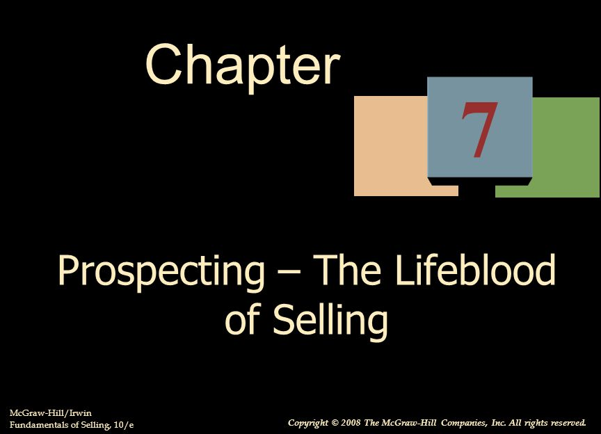 Prospecting – The Lifeblood of Selling McGraw-Hill/Irwin Fundamentals of Selling, 10/e Copyright © 2008 The McGraw-Hill Companies, Inc.