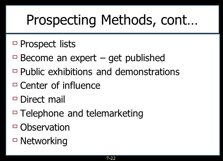 7-22 Prospecting Methods, cont… Prospect lists Become an expert – get published Public exhibitions and demonstrations Center of influence Direct mail Telephone and telemarketing Observation Networking