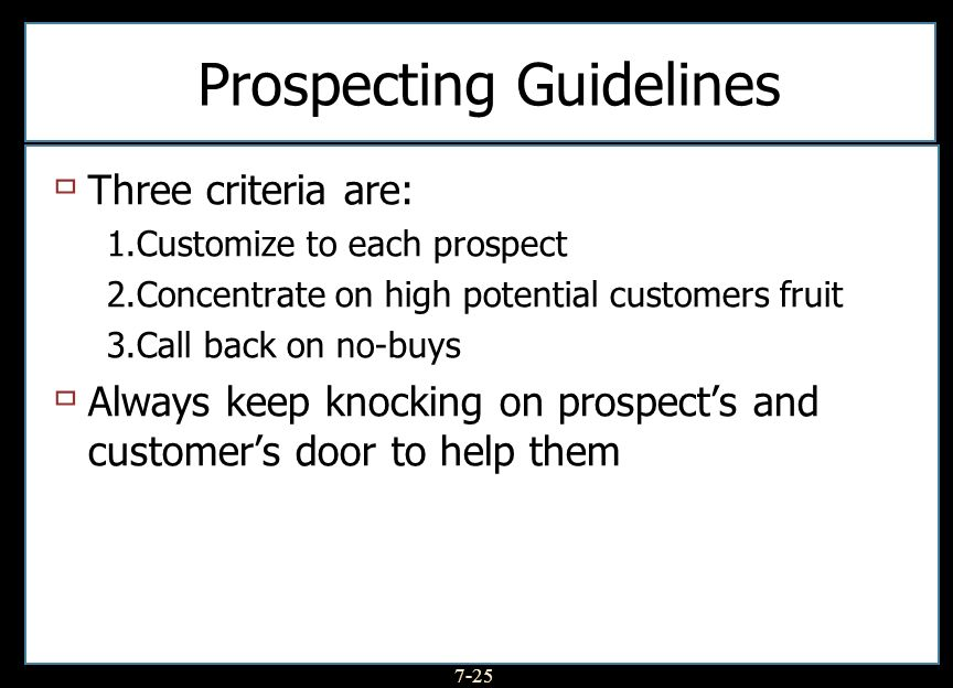 7-25 Prospecting Guidelines Three criteria are: 1.Customize to each prospect 2.Concentrate on high potential customers fruit 3.Call back on no-buys Al