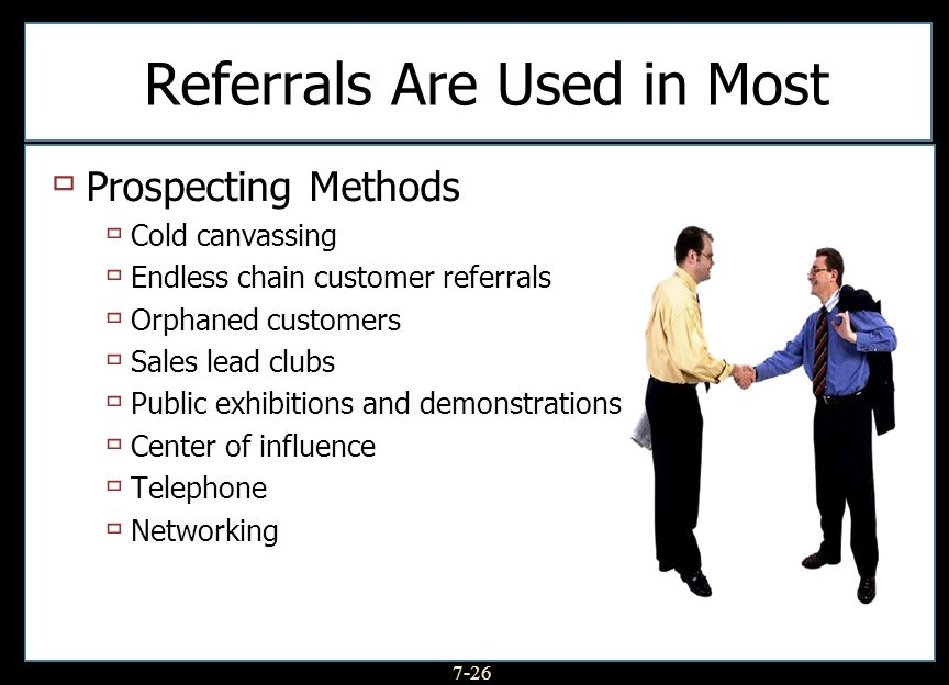 7-26 Referrals Are Used in Most Prospecting Methods Cold canvassing Endless chain customer referrals Orphaned customers Sales lead clubs Public exhibi