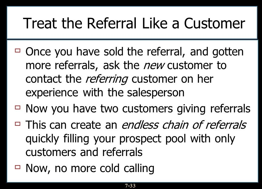 7-33 Treat the Referral Like a Customer Once you have sold the referral, and gotten more referrals, ask the new customer to contact the referring customer on her experience with the salesperson Now you have two customers giving referrals This can create an endless chain of referrals quickly filling your prospect pool with only customers and referrals Now, no more cold calling