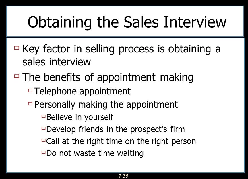 7-35 Obtaining the Sales Interview Key factor in selling process is obtaining a sales interview The benefits of appointment making Telephone appointme
