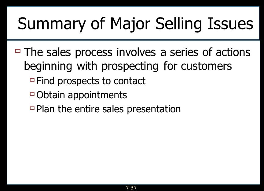 7-37 Summary of Major Selling Issues The sales process involves a series of actions beginning with prospecting for customers Find prospects to contact