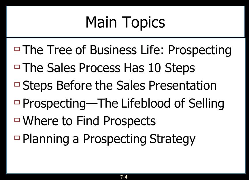 7-4 Main Topics The Tree of Business Life: Prospecting The Sales Process Has 10 Steps Steps Before the Sales Presentation ProspectingThe Lifeblood of Selling Where to Find Prospects Planning a Prospecting Strategy