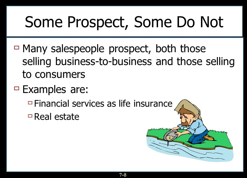 7-8 Some Prospect, Some Do Not Many salespeople prospect, both those selling business-to-business and those selling to consumers Examples are: Financi
