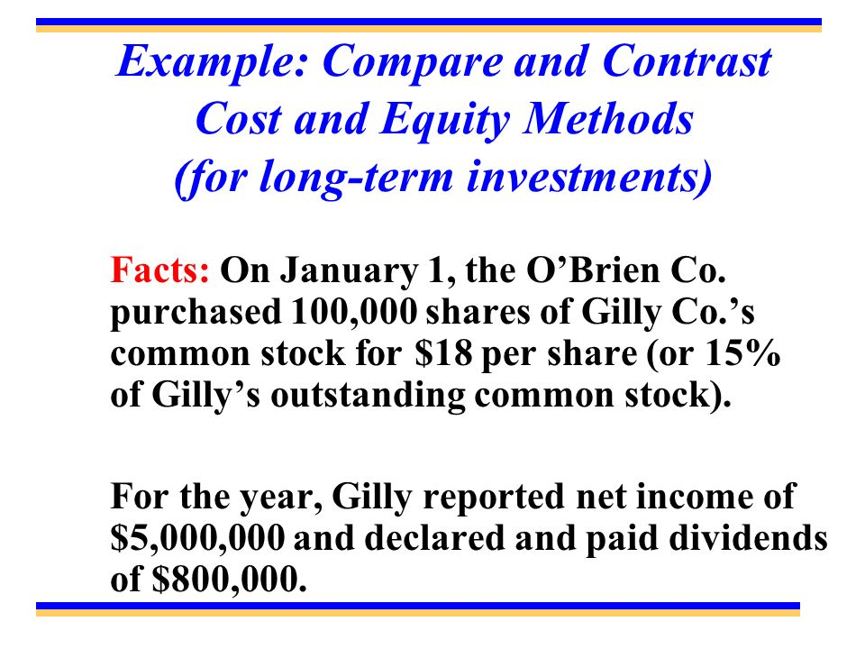 Example: Compare and Contrast Cost and Equity Methods (for long-term investments) Facts: On January 1, the OBrien Co. purchased 100,000 shares of Gill