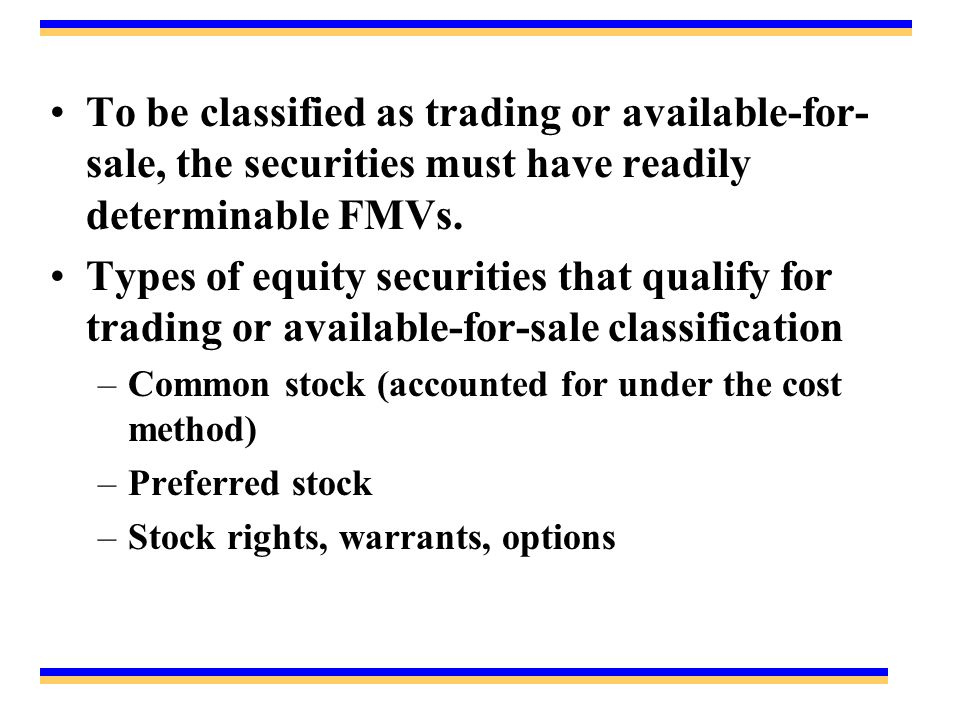 To be classified as trading or available-for- sale, the securities must have readily determinable FMVs. Types of equity securities that qualify for tr