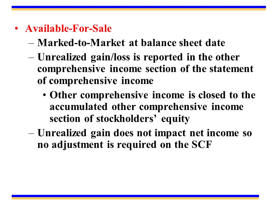 Available-For-Sale –Marked-to-Market at balance sheet date –Unrealized gain/loss is reported in the other comprehensive income section of the statemen