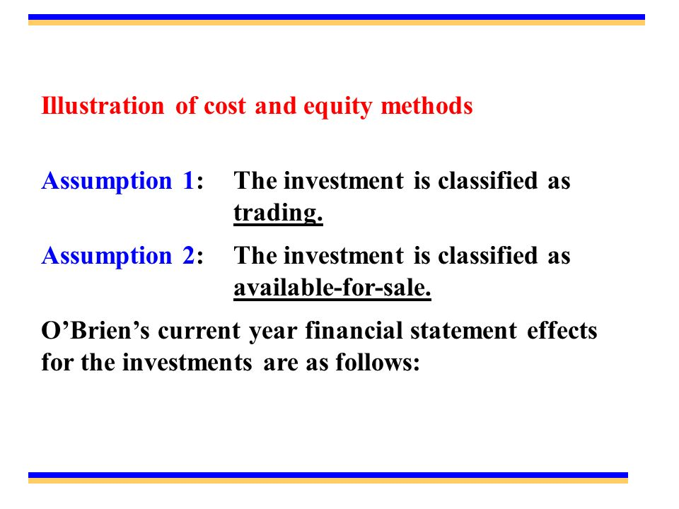 Illustration of cost and equity methods Assumption 1:The investment is classified as trading. Assumption 2:The investment is classified as available-f