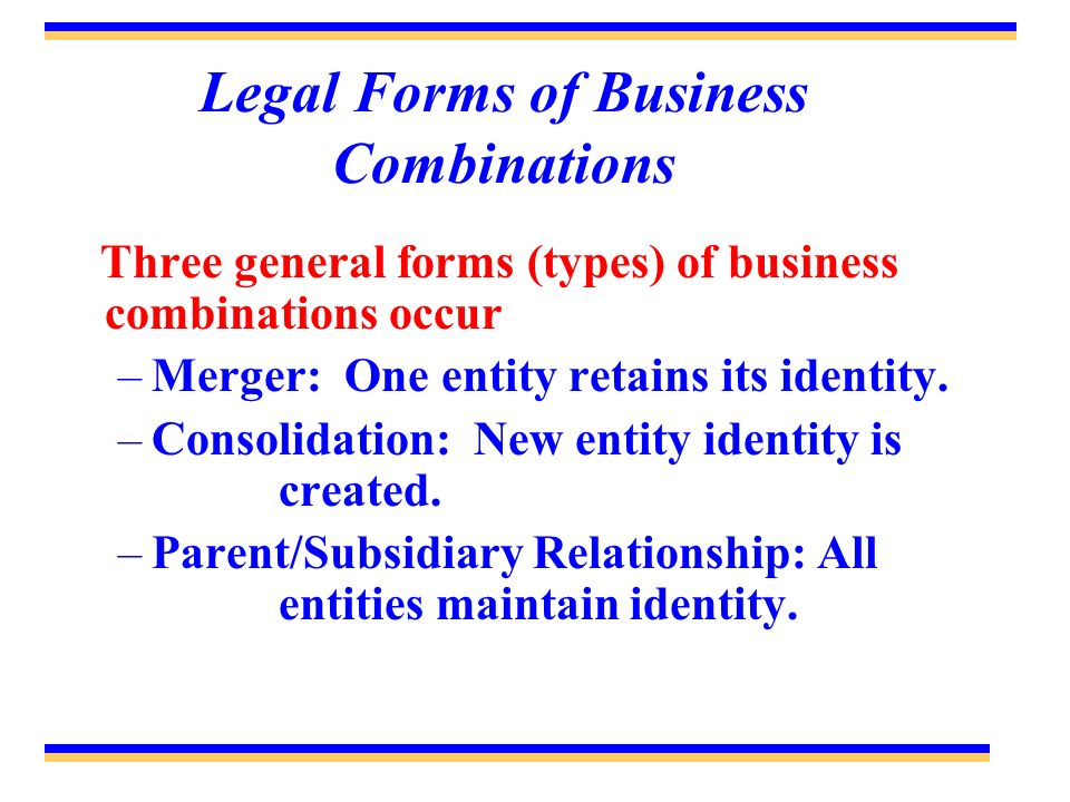 Legal Forms of Business Combinations Three general forms (types) of business combinations occur –Merger: One entity retains its identity. –Consolidati