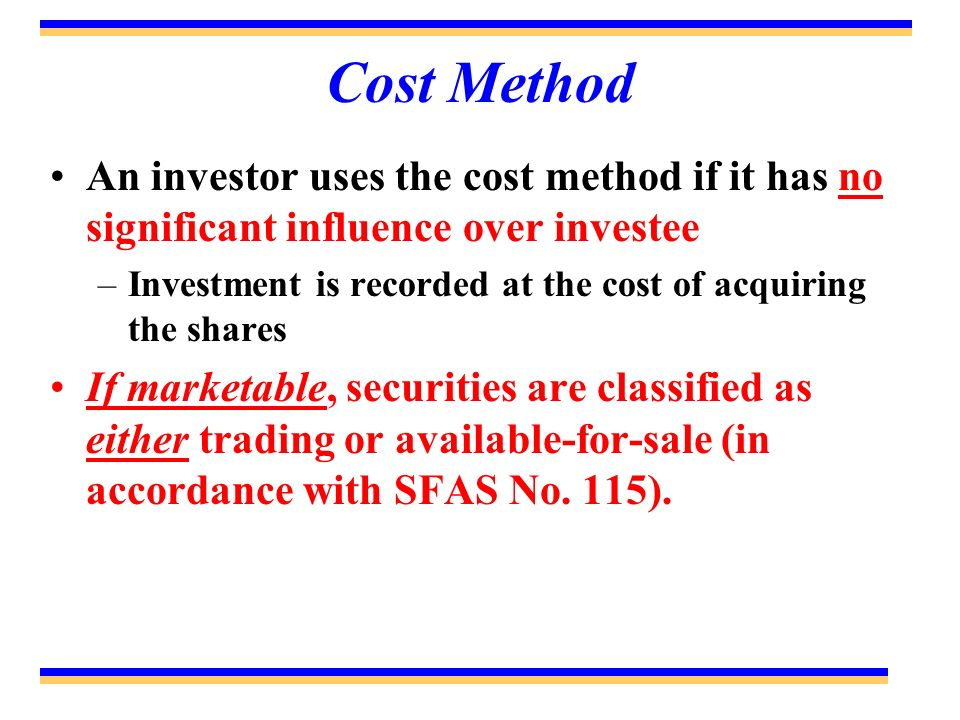Cost Method An investor uses the cost method if it has no significant influence over investee –Investment is recorded at the cost of acquiring the sha