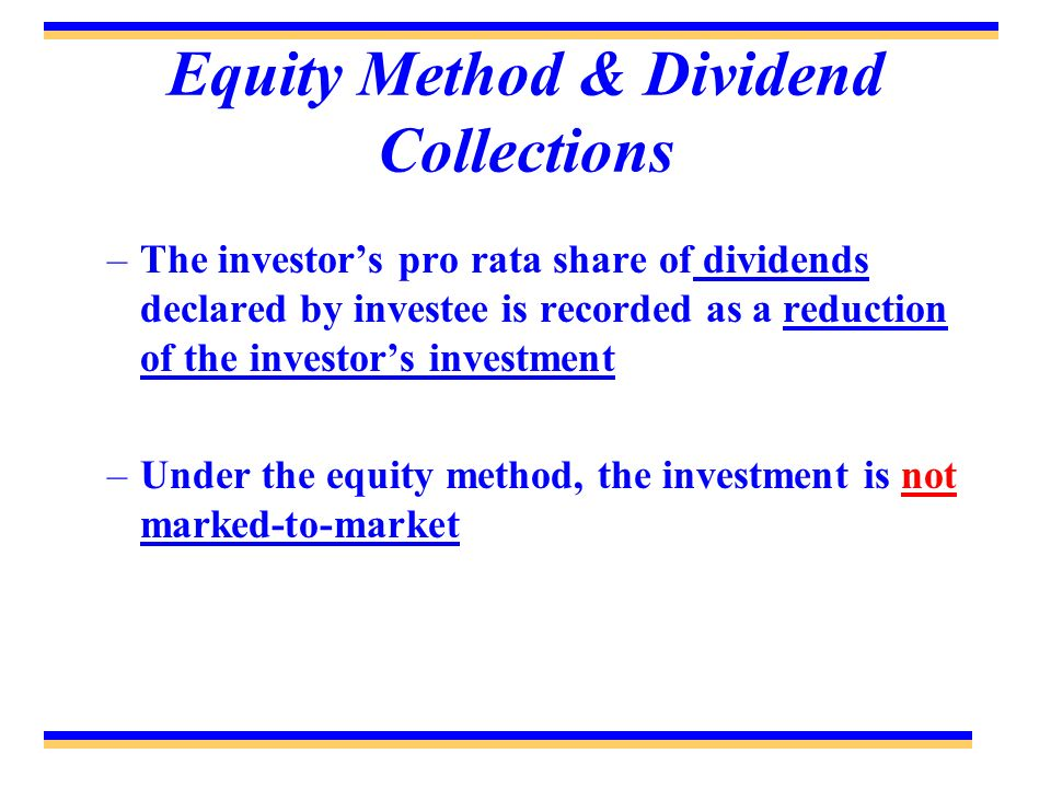 Equity Method & Dividend Collections –The investors pro rata share of dividends declared by investee is recorded as a reduction of the investors inves