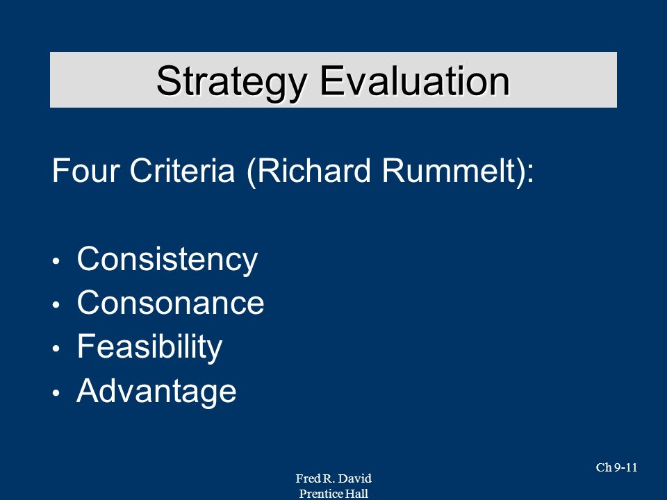 Fred R. David Prentice Hall Ch 9-11 Four Criteria (Richard Rummelt): Consistency Consonance Feasibility Advantage Strategy Evaluation