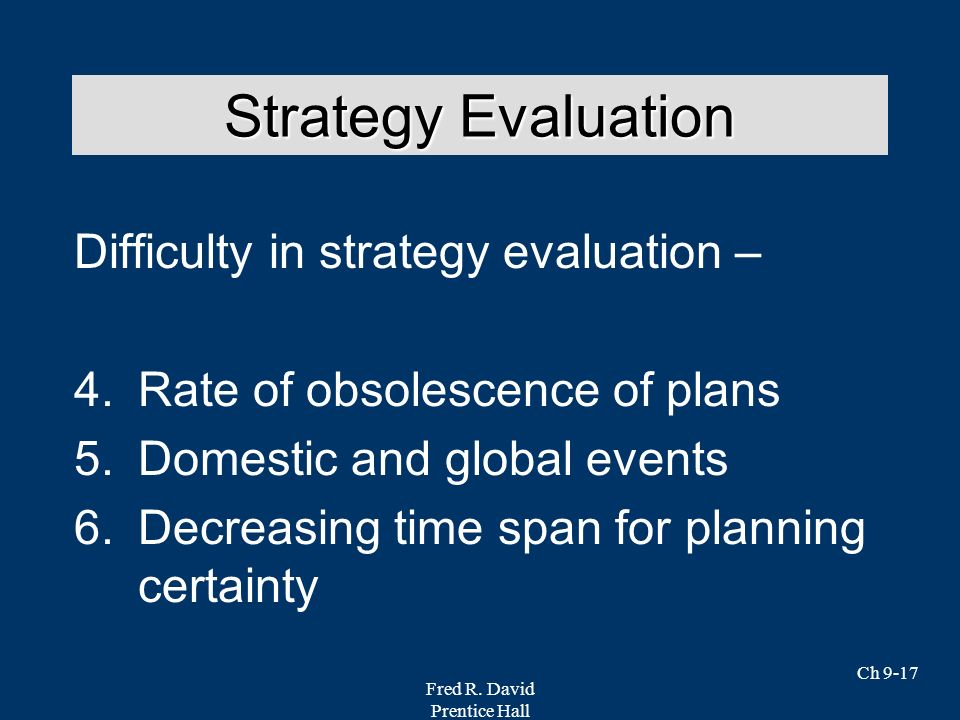 Fred R. David Prentice Hall Ch 9-17 Difficulty in strategy evaluation – 4.Rate of obsolescence of plans 5.Domestic and global events 6.Decreasing time