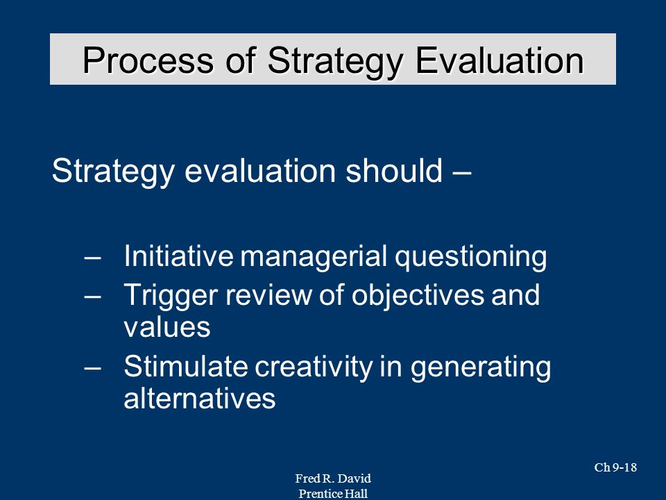 Fred R. David Prentice Hall Ch 9-18 Strategy evaluation should – –Initiative managerial questioning –Trigger review of objectives and values –Stimulat