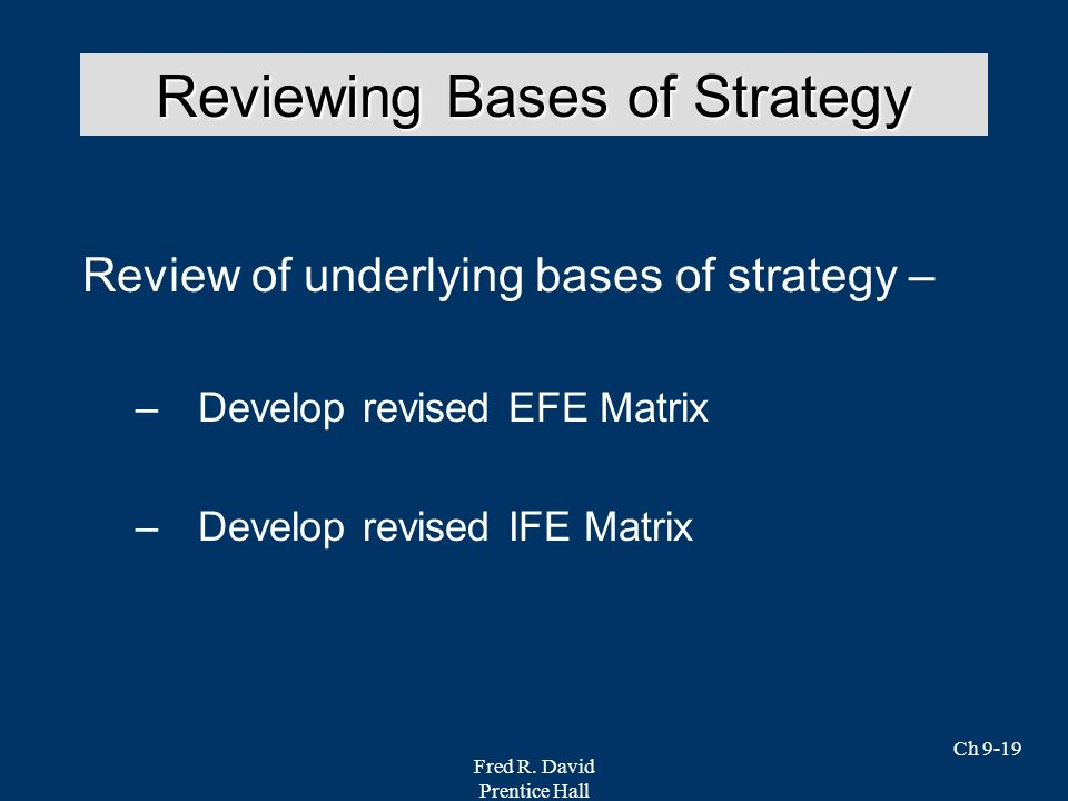Fred R. David Prentice Hall Ch 9-19 Review of underlying bases of strategy – –Develop revised EFE Matrix –Develop revised IFE Matrix Reviewing Bases o