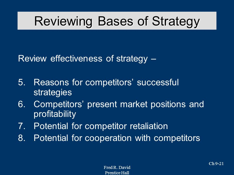 Fred R. David Prentice Hall Ch 9-21 Review effectiveness of strategy – 5.Reasons for competitors successful strategies 6.Competitors present market po