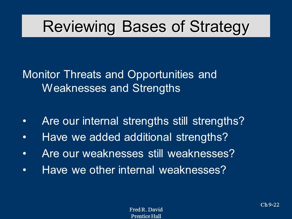 Fred R. David Prentice Hall Ch 9-22 Monitor Threats and Opportunities and Weaknesses and Strengths Are our internal strengths still strengths? Have we