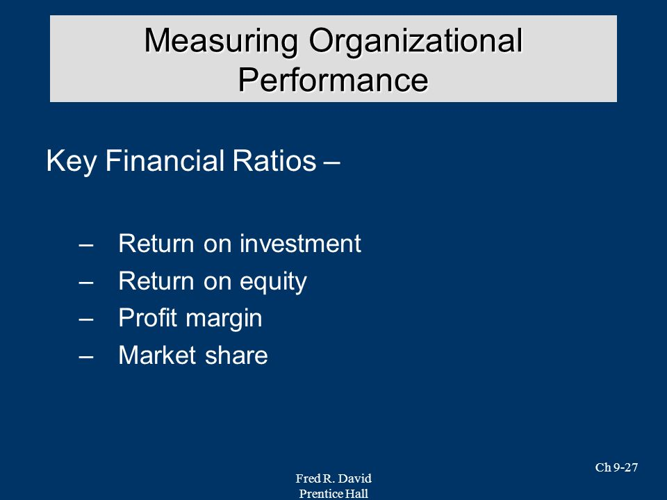 Fred R. David Prentice Hall Ch 9-27 Key Financial Ratios – –Return on investment –Return on equity –Profit margin –Market share Measuring Organization