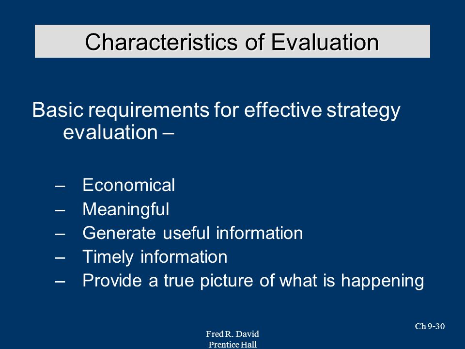 Fred R. David Prentice Hall Ch 9-30 Basic requirements for effective strategy evaluation – –Economical –Meaningful –Generate useful information –Timel