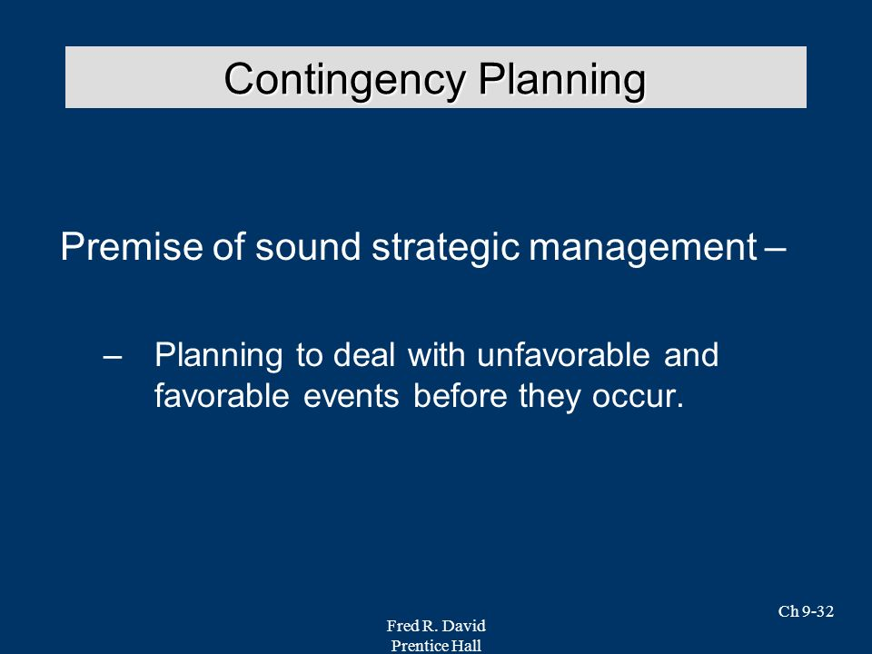 Fred R. David Prentice Hall Ch 9-32 Premise of sound strategic management – –Planning to deal with unfavorable and favorable events before they occur.