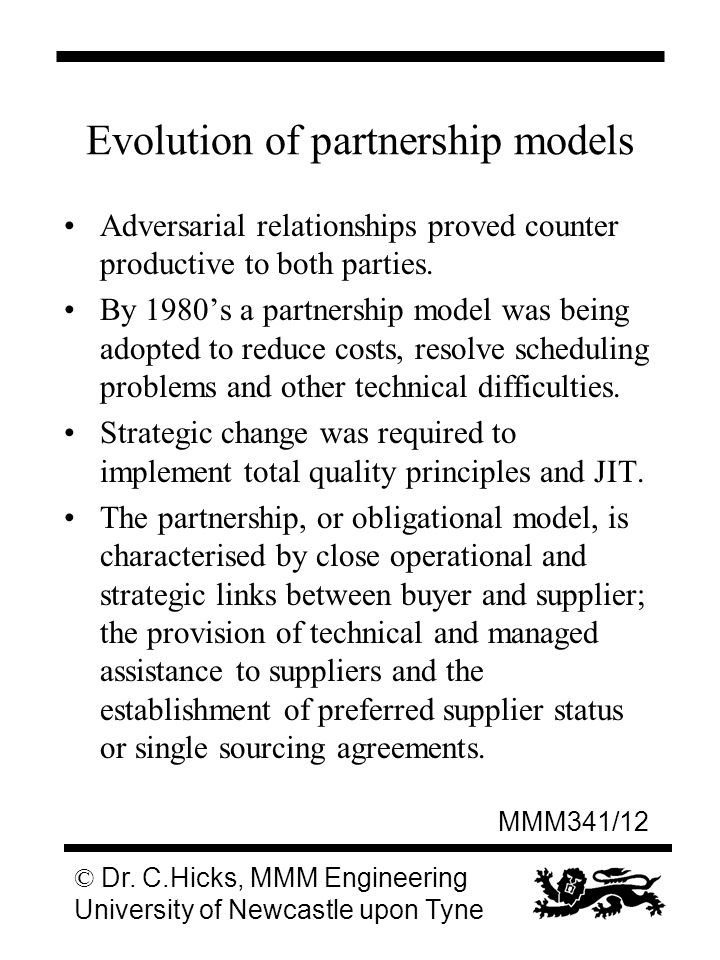 MMM341/12 © Dr. C.Hicks, MMM Engineering University of Newcastle upon Tyne Evolution of partnership models Adversarial relationships proved counter pr