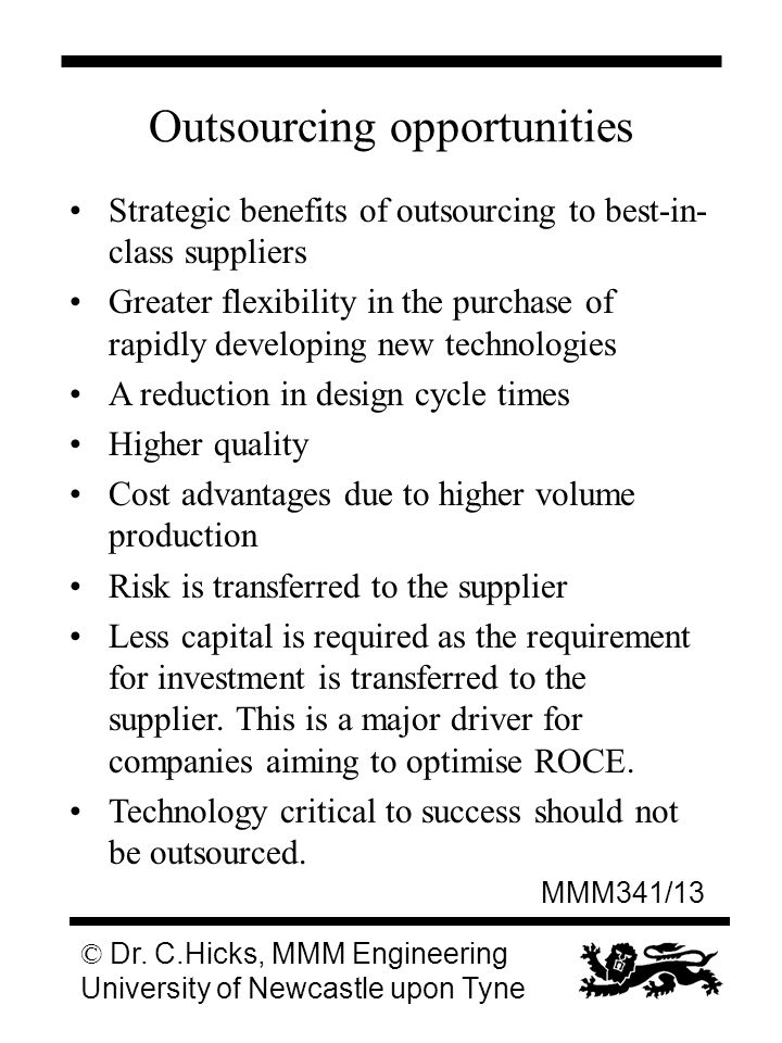 MMM341/13 © Dr. C.Hicks, MMM Engineering University of Newcastle upon Tyne Outsourcing opportunities Strategic benefits of outsourcing to best-in- cla