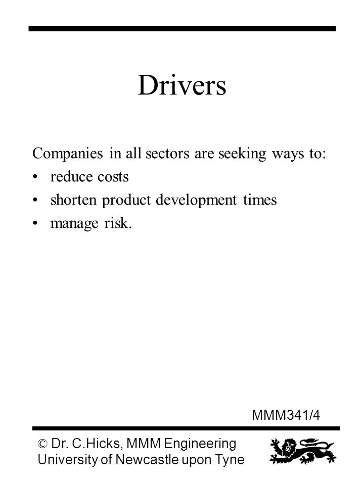 MMM341/4 © Dr. C.Hicks, MMM Engineering University of Newcastle upon Tyne Drivers Companies in all sectors are seeking ways to: reduce costs shorten p