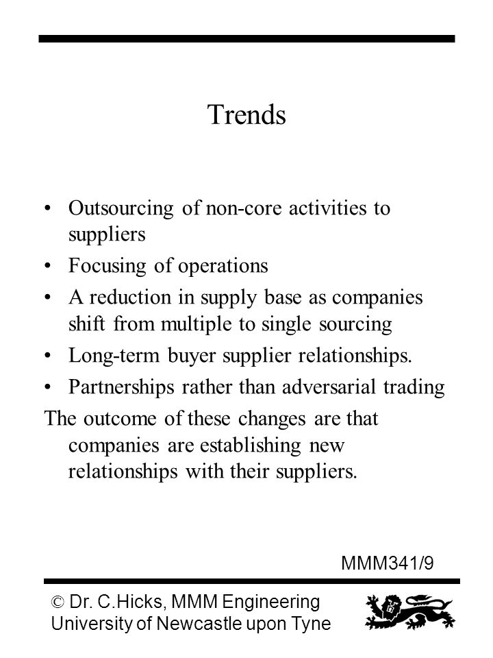 MMM341/9 © Dr. C.Hicks, MMM Engineering University of Newcastle upon Tyne Trends Outsourcing of non-core activities to suppliers Focusing of operation