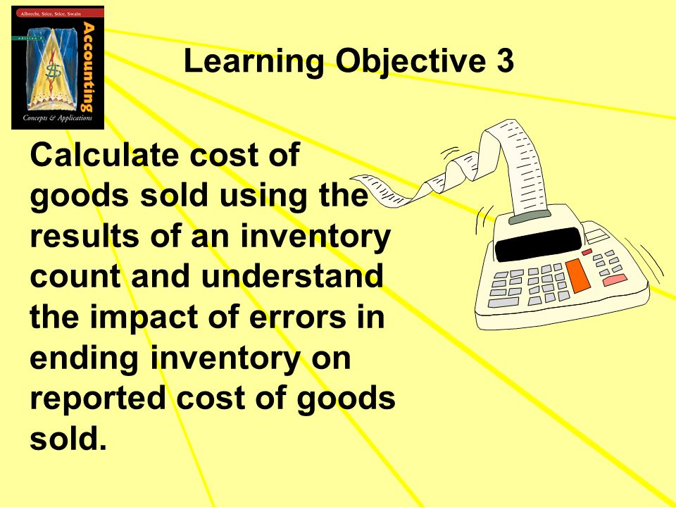 Learning Objective 3 Calculate cost of goods sold using the results of an inventory count and understand the impact of errors in ending inventory on r
