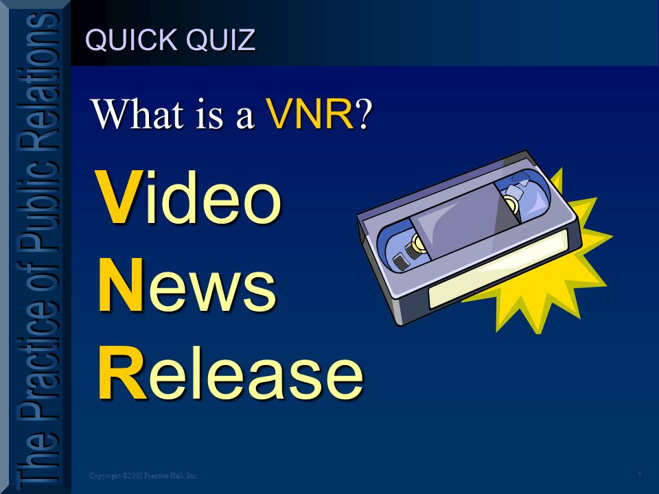 7Copyright ©2001 Prentice Hall, Inc. QUICK QUIZ What is a VNR ? VNR Video News Release