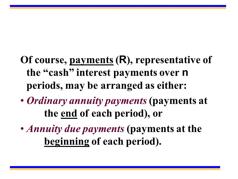Of course, payments ( R ), representative of the cash interest payments over n periods, may be arranged as either: Ordinary annuity payments (payments at the end of each period), or Annuity due payments (payments at the beginning of each period).