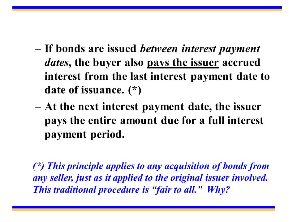 –If bonds are issued between interest payment dates, the buyer also pays the issuer accrued interest from the last interest payment date to date of issuance.