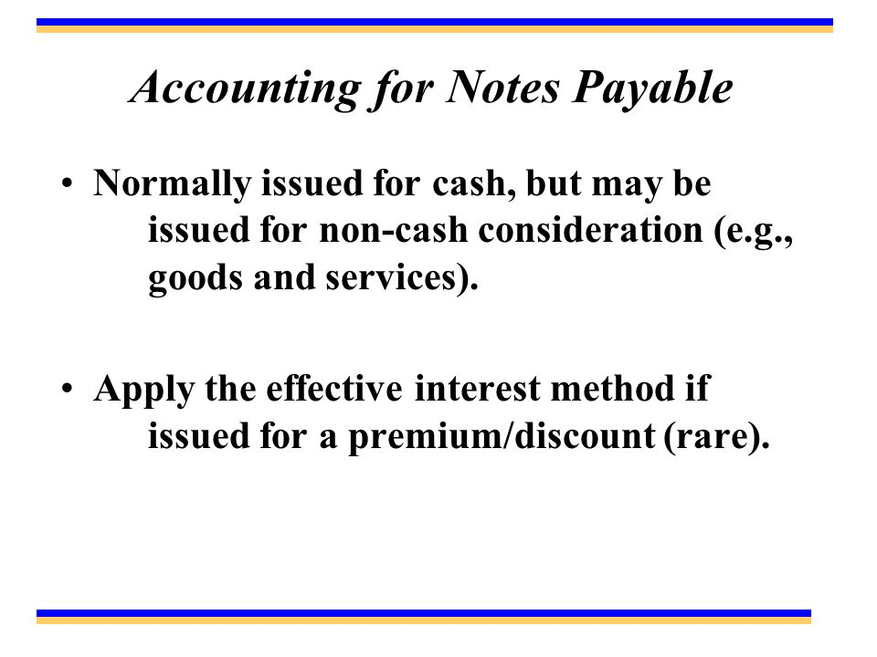 Accounting for Notes Payable Normally issued for cash, but may be issued for non-cash consideration (e.g., goods and services).