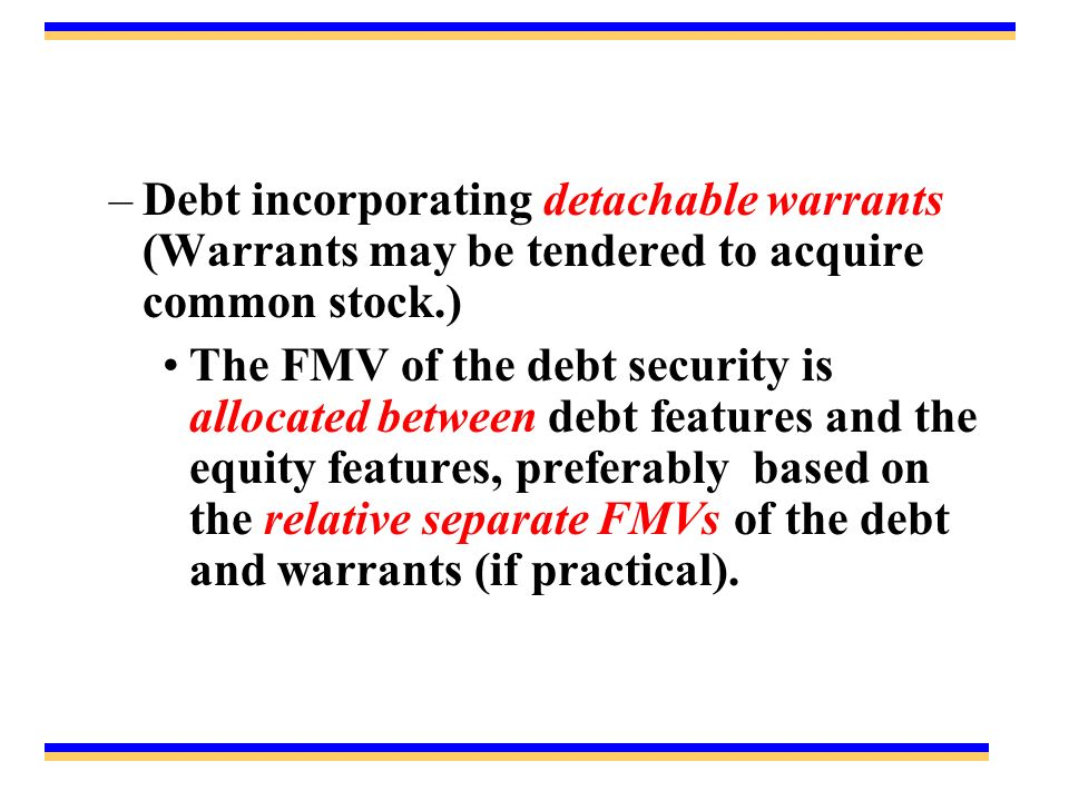 –Debt incorporating detachable warrants (Warrants may be tendered to acquire common stock.) The FMV of the debt security is allocated between debt features and the equity features, preferably based on the relative separate FMVs of the debt and warrants (if practical).