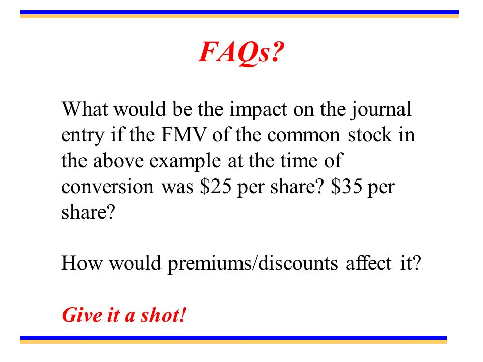 FAQs? What would be the impact on the journal entry if the FMV of the common stock in the above example at the time of conversion was $25 per share? $