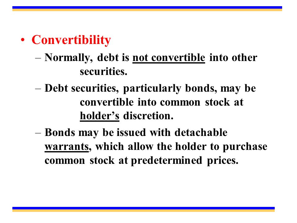 Convertibility –Normally, debt is not convertible into other securities.