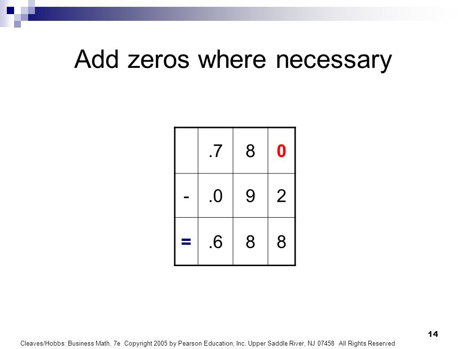 Cleaves/Hobbs: Business Math, 7e Copyright 2005 by Pearson Education, Inc. Upper Saddle River, NJ 07458 All Rights Reserved 14 Add zeros where necessa