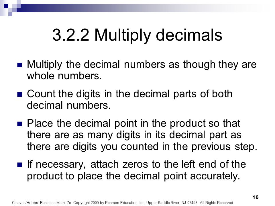 Cleaves/Hobbs: Business Math, 7e Copyright 2005 by Pearson Education, Inc. Upper Saddle River, NJ 07458 All Rights Reserved 16 3.2.2 Multiply decimals