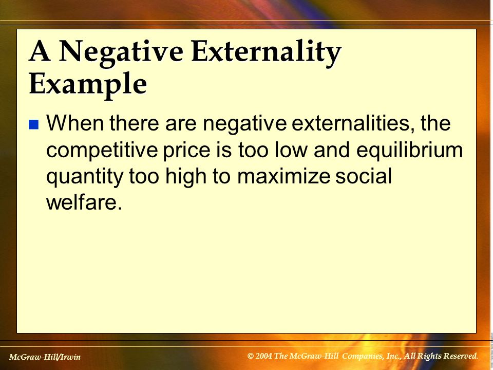 McGraw-Hill/Irwin © 2004 The McGraw-Hill Companies, Inc., All Rights Reserved. A Negative Externality Example n When there are negative externalities,