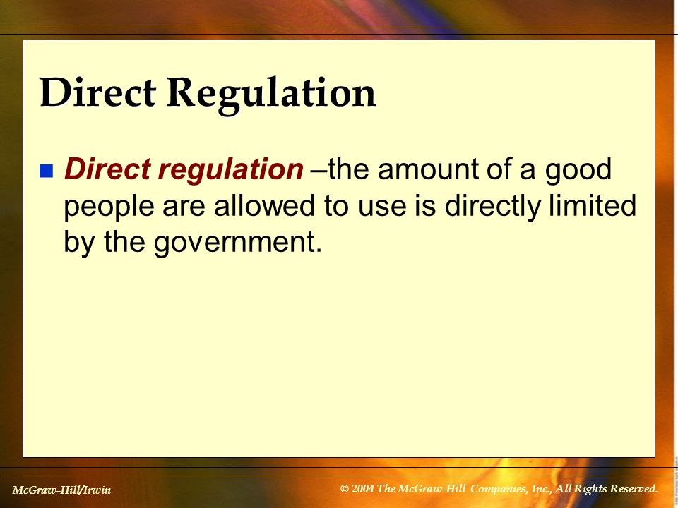 McGraw-Hill/Irwin © 2004 The McGraw-Hill Companies, Inc., All Rights Reserved. Direct Regulation n Direct regulation –the amount of a good people are